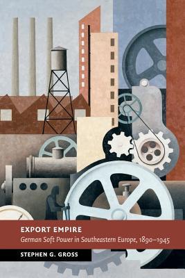 Export Empire: German Soft Power in Southeastern Europe, 1890-1945 - Gross, Stephen G
