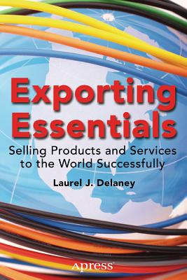 Exporting Essentials: Selling Products and Services to the World Successfully - Delaney, Laurel J
