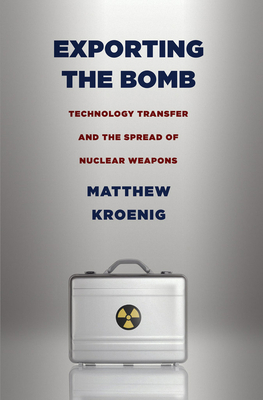 Exporting the Bomb: Technology Transfer and the Spread of Nuclear Weapons - Kroenig, Matthew