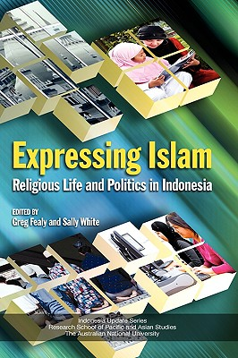 Expressing Islam: Religious Life and Politics in Indonesia - Fealy, Greg (Editor), and White, Sally (Editor)