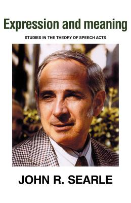 Expression and Meaning: Studies in the Theory of Speech Acts - Searle, John R