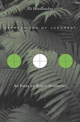 Expressions of Judgment: An Essay on Kant's Aesthetics - Friedlander, Eli