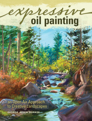 Expressive Oil Painting: An Open Air Approach to Creative Landscapes - Durkee, George Allen