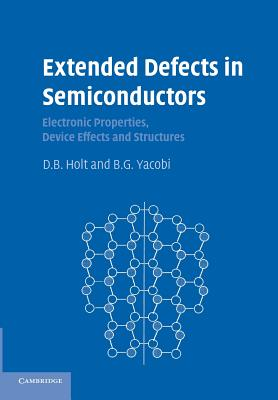 Extended Defects in Semiconductors: Electronic Properties, Device Effects and Structures - Holt, D. B., and Yacobi, B. G.