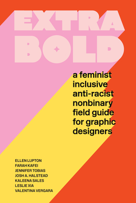 Extra Bold: A Feminist, Inclusive, Anti-Racist, Nonbinary Field Guide for Graphic Designers - Lupton, Ellen, and Tobias, Jennifer, and Halstead, Josh