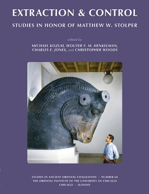 Extraction & Control: Studies in Honor of Matthew W. Stolper - Jones, Charles E. (Editor), and Woods, Christopher (Editor), and Michael, Kozuh (Editor)