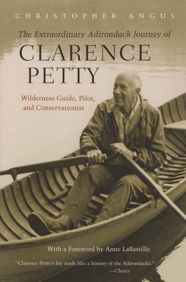 Extraordinary Adirondack Journey of Clarence Petty: Wilderness Guide, Pilot, and Conservationist - Angus, Christopher, and Labastille, Anne (Foreword by)