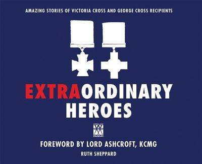 Extraordinary Heroes: The Amazing Stories of the Victoria Cross and George Cross Recipients - The Imperial War Museum