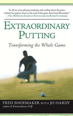 Extraordinary Putting: Transforming the Whole Game - Shoemaker, Fred