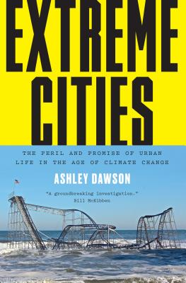 Extreme Cities: The Peril and Promise of Urban Life in the Age of Climate Change - Dawson, Ashley