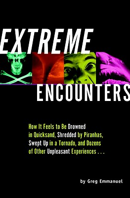 Extreme Encounters: How It Feels to Be Drowned in Quicksand, Shredded by Piranhas, Swept Up in a Tornado, and Dozens of Other Unpleasant Experiences - Emmanuel, Greg