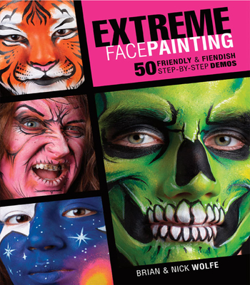 Extreme Face Painting: 50 Friendly & Fiendish Step-By-Step Demos - Wolfe, Brian, and Wolfe Nick