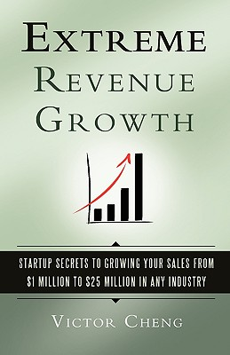 Extreme Revenue Growth: Startup Secrets to Growing Your Sales from $1 Million to $25 Million in Any Industry - Cheng, Victor