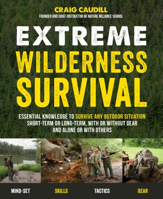 Extreme Wilderness Survival: Essential Knowledge to Survive Any Outdoor Situation Short-Term or Long-Term, with or Without Gear and Alone or with Others - Caudill, Craig