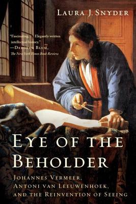Eye of the Beholder: Johannes Vermeer, Antoni Van Leeuwenhoek, and the Reinvention of Seeing - Snyder, Laura J