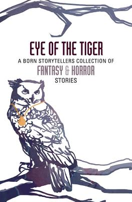 Eye of the Tiger: A Born Storytellers Collection of Fantasy and Horror Stories - The Born Storytellers