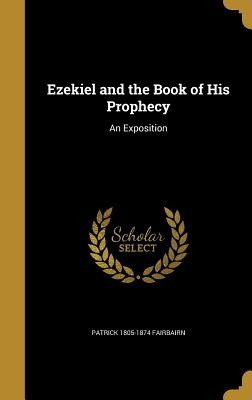 Ezekiel and the Book of His Prophecy: An Exposition - Fairbairn, Patrick 1805-1874