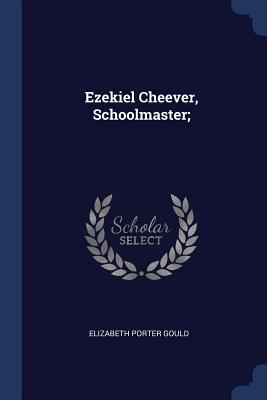 Ezekiel Cheever, Schoolmaster; - Gould, Elizabeth Porter