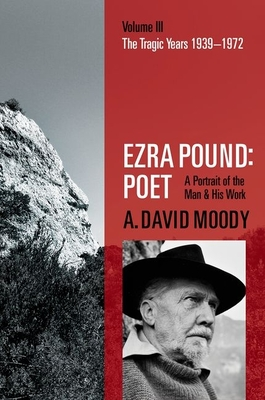 Ezra Pound: Poet: Volume III: The Tragic Years 1939-1972 - Moody, A. David