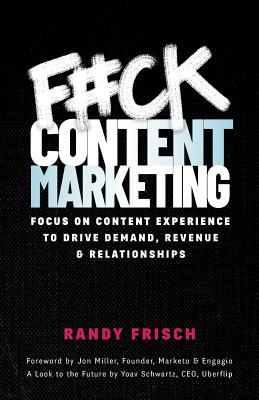 F#ck Content Marketing: Focus on Content Experience to Drive Demand, Revenue & Relationships - Frisch, Randy
