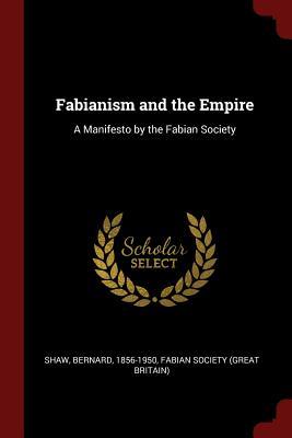 Fabianism and the Empire: A Manifesto by the Fabian Society - Shaw, Bernard, and Fabian Society (Great Britain) (Creator)
