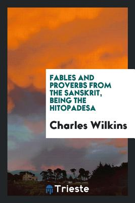 Fables and Proverbs from the Sanskrit, Being the Hitopadesa - Wilkins, Charles, Sir