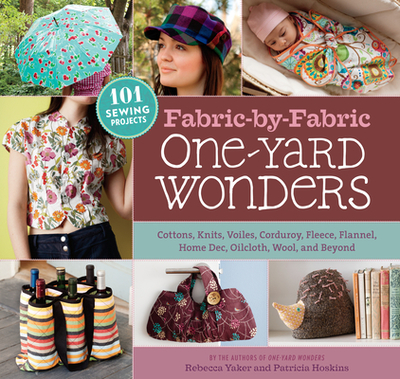 Fabric-By-Fabric One-Yard Wonders: 101 Sewing Projects Using Cottons, Knits, Voiles, Corduroy, Fleece, Flannel, Home Dec, Oilcloth, Wool, and Beyond - Yaker, Rebecca, and Hoskins, Patricia