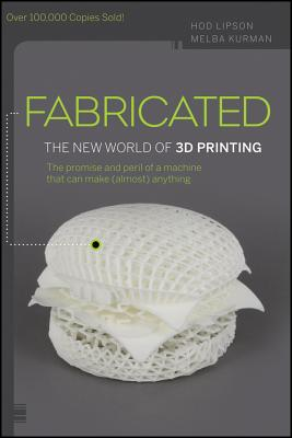 Fabricated: The New World of 3D Printing - Lipson, Hod, and Kurman, Melba