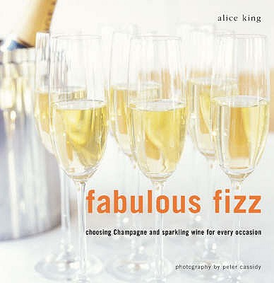 Fabulous Fizz: Choosing Champagne and Sparkling Wine for Every Ocassion - King, Alice