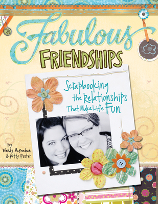 Fabulous Friendships: Scrapbooking the Relationships That Make Life Fun - Foster, Kitty, and McKeehan, Wendy