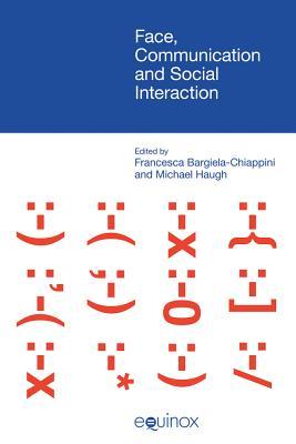 Face, Communication and Social Interaction - Bargiela-Chiappini, Francesca (Editor), and Haugh, Michael (Editor)