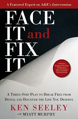 Face It and Fix It: A Three-Step Plan to Break Free from Denial and Discover the Life You Deserve - Seeley, Ken