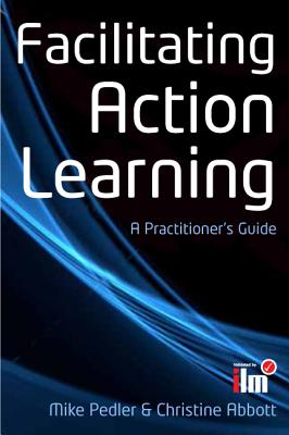 Facilitating Action Learning: A Practitioner's Guide: A Practitioner's Guide - Pedler, Mike, and Abbott, Christine