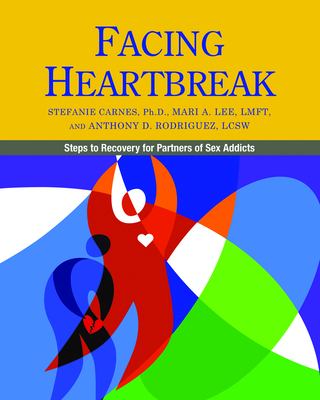Facing Heartbreak: Steps to Recovery for Partners of Sex Addicts - Carnes, Stefanie, and Lee, Mari A, and Rodriguez, Anthony D, M S W