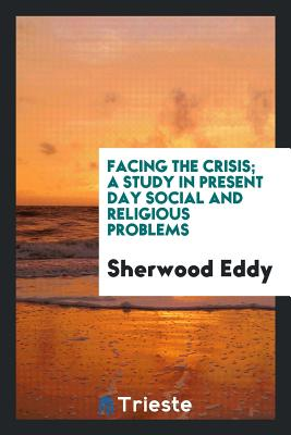 Facing the Crisis; A Study in Present Day Social and Religious Problems - Eddy, Sherwood
