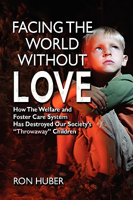 Facing the World Without Love, How the Welfare and Foster Care System Has Destroyed Our Society's Throwaway Children - Huber, Ron, Dr.