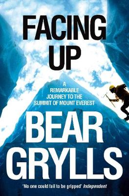 Facing Up: A Remarkable Journey to the Summit of Mount Everest - Grylls, Bear