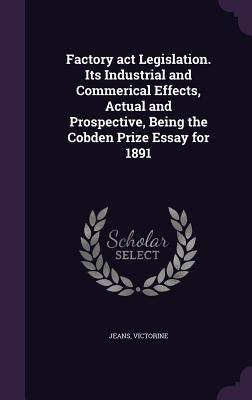 Factory ACT Legislation. Its Industrial and Commerical Effects, Actual and Prospective, Being the Cobden Prize Essay for 1891 - Jeans, Victorine