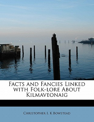 Facts and Fancies Linked with Folk-Lore about Kilmaveonaig - Bowstead, Christopher I K