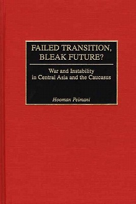 Failed Transition, Bleak Future?: War and Instability in Central Asia and the Caucasus - Peimani, Hooman