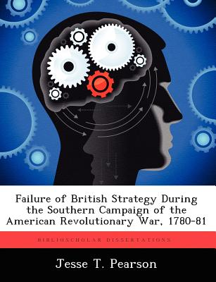 Failure of British Strategy During the Southern Campaign of the American Revolutionary War, 1780-81 - Pearson, Jesse T