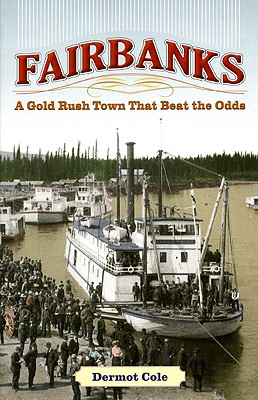 Fairbanks: A Gold Rush Town That Beat the Odds - Cole, Dermot