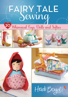 Fairy Tale Sewing: 20 Whimsical Toys, Dolls and Softies - Boyd, Heidi