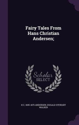 Fairy Tales from Hans Christian Andersen; - Andersen, H C 1805-1875, and Walker, Dugald Stewart