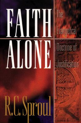 Faith Alone: The Evangelical Doctrine of Justification - Sproul, R C, and Alone, Faith, and Horton, Michael (Foreword by)