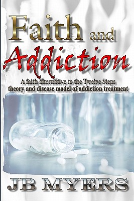 Faith and Addiction: A Faith Alternative to the Twelve Steps Theory and Disease Model of Addiction Treatment - Myers, J B