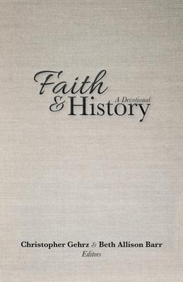 Faith and History: A Devotional - Gehrz, Christopher (Editor), and Barr, Beth Allison (Editor)