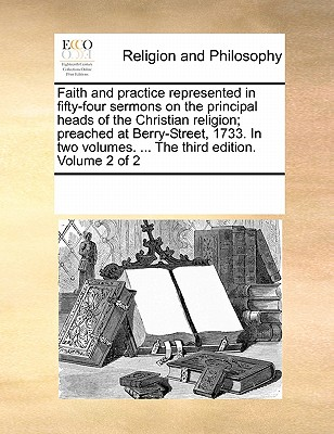 Faith and Practice Represented in Fifty-Four Sermons on the Principal Heads of the Christian Religion; Preached at Berry-Street, 1733. in Two Volumes. ... the Third Edition. Volume 2 of 2 - Multiple Contributors, See Notes