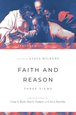 Faith and Reason: Three Views - Wilkens, Steve (Editor)