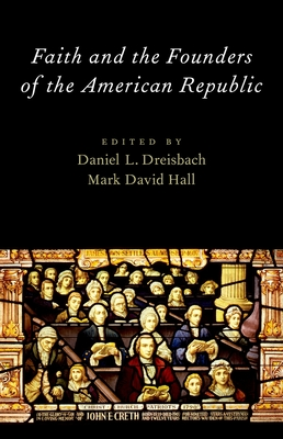 Faith and the Founders of the American Republic - Dreisbach, Daniel L (Editor)